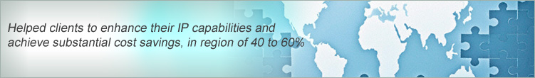 Helped clients to enhance their IP capabilities and achieve substantial cost savings, in region of 40% to 60%